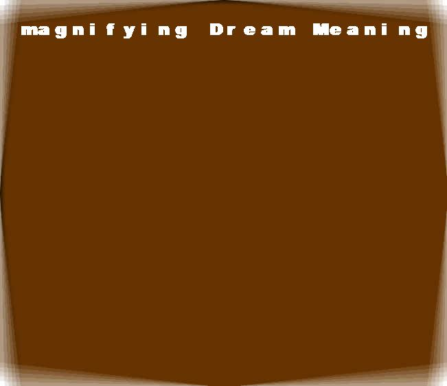 dream meanings magnifying
